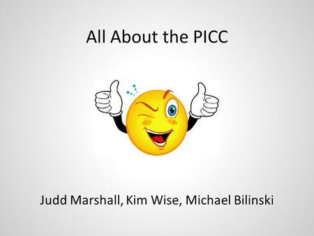 All About the PICC Judd Marshall, Kim Wise, Michael Bilinski.