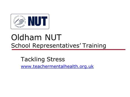 Oldham NUT School Representatives' Training Tackling Stress www.teachermentalhealth.org.uk.