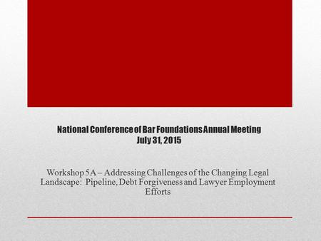 National Conference of Bar Foundations Annual Meeting July 31, 2015 Workshop 5A – Addressing Challenges of the Changing Legal Landscape: Pipeline, Debt.