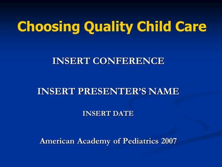 INSERT CONFERENCE INSERT PRESENTER'S NAME INSERT DATE American Academy of Pediatrics 2007 Choosing Quality Child Care.