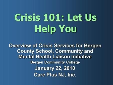 Crisis 101: Let Us Help You Overview of Crisis Services for Bergen County School, Community and Mental Health Liaison Initiative Bergen Community College.