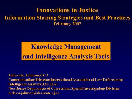 Innovations in Justice Information Sharing Strategies and Best Practices February 2007 Melissa R. Johnson, CCA Communications Director, International Association.