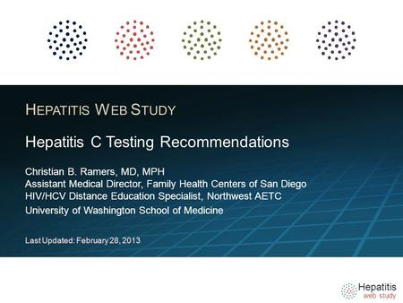 Hepatitis web study H EPATITIS W EB S TUDY Christian B. Ramers, MD, MPH Assistant Medical Director, Family Health Centers of San Diego HIV/HCV Distance.