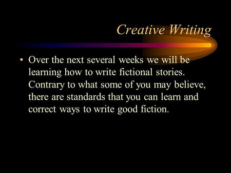 Creative Writing Over the next several weeks we will be learning how to write fictional stories. Contrary to what some of you may believe, there are standards.