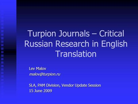 Turpion Journals – Critical Russian Research in English Translation Lev Malov SLA, PAM Division, Vendor Update Session 15 June 2009.