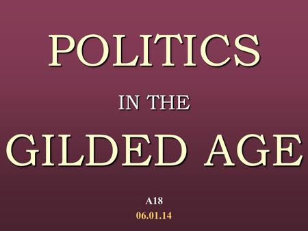 POLITICS IN THE GILDED AGE A18 06.01.14. Origins of the Term: Origins of the Term: Mark Twain's The Gilded Age(1873)