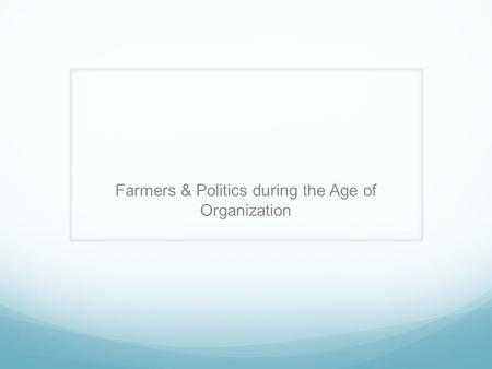 Farmers & Politics during the Age of Organization.
