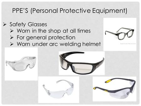 PPE'S (Personal Protective Equipment)  Safety Glasses  Worn in the shop at all times  For general protection  Worn under arc welding helmet.