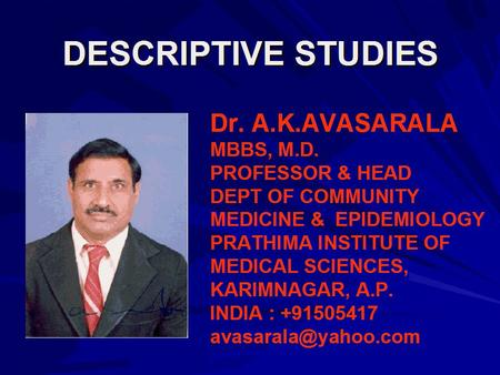 DESCRIPTIVE STUDIES Dr. A.K.AVASARALA MBBS, M.D. PROFESSOR & HEAD DEPT OF COMMUNITY MEDICINE & EPIDEMIOLOGY PRATHIMA INSTITUTE OF MEDICAL SCIENCES, KARIMNAGAR,