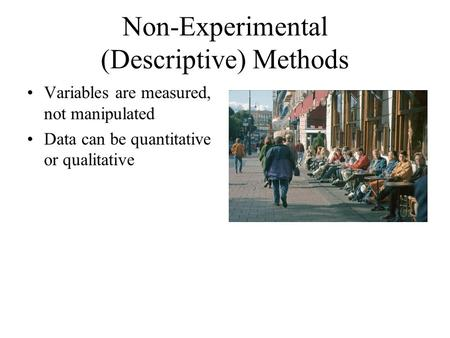Non-Experimental (Descriptive) Methods Variables are measured, not manipulated Data can be quantitative or qualitative.