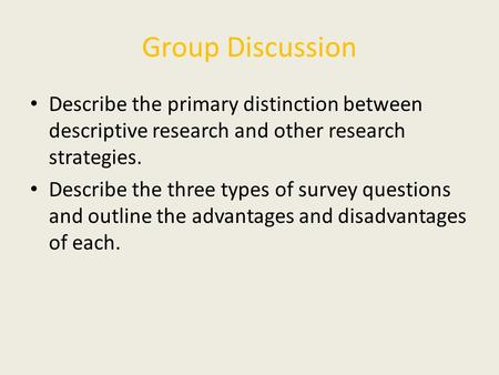 Group Discussion Describe the primary distinction between descriptive research and other research strategies. Describe the three types of survey questions.