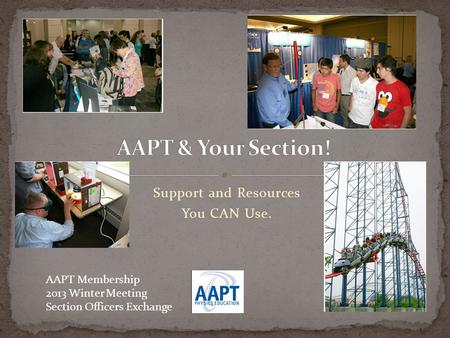 AAPT Membership 2013 Winter Meeting Section Officers Exchange Support and Resources You CAN Use.