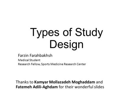 Types of Study Design Farzin Farahbakhsh Medical Student Research Fellow, Sports Medicine Research Center Thanks to Kamyar Mollazadeh Moghaddam and Fatemeh.