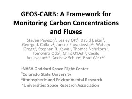GEOS-CARB: A Framework for Monitoring Carbon Concentrations and Fluxes Steven Pawson 1, Lesley Ott 1, David Baker 2, George J. Collatz 1, Janusz Eluszkiewicz.