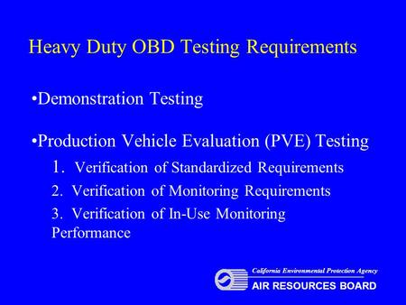 Heavy Duty OBD Testing Requirements Demonstration Testing Production Vehicle Evaluation (PVE) Testing 1. Verification of Standardized Requirements 2. Verification.