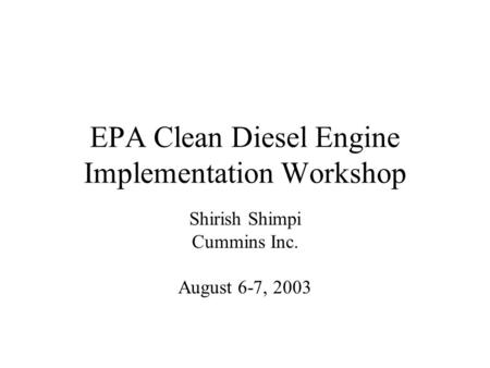 EPA Clean Diesel Engine Implementation Workshop Shirish Shimpi Cummins Inc. August 6-7, 2003.