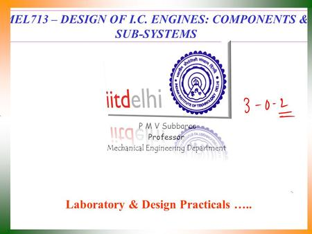 MEL713 – DESIGN OF I.C. ENGINES: COMPONENTS & SUB-SYSTEMS P M V Subbarao Professor Mechanical Engineering Department Laboratory & Design Practicals …..
