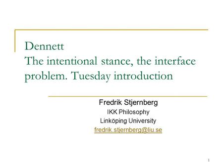 1 Dennett The intentional stance, the interface problem. Tuesday introduction Fredrik Stjernberg IKK Philosophy Linköping University