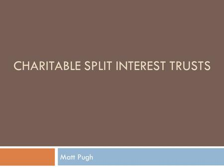 CHARITABLE SPLIT INTEREST TRUSTS Matt Pugh. Relevant Primary Authority  §664  §170  §1.664-1  §1.664-2  §1.664-3  Rev. Proc. 2007-45, 2007-2 CB.