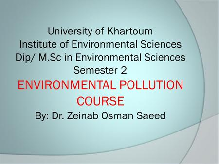 University of Khartoum Institute of Environmental Sciences Dip/ M.Sc in Environmental Sciences Semester 2 ENVIRONMENTAL POLLUTION COURSE By: Dr. Zeinab.