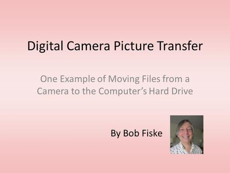 Digital Camera Picture Transfer One Example of Moving Files from a Camera to the Computer's Hard Drive By Bob Fiske.