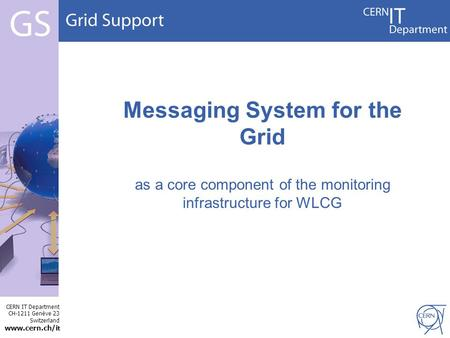CERN IT Department CH-1211 Genève 23 Switzerland www.cern.ch/i t Messaging System for the Grid as a core component of the monitoring infrastructure for.