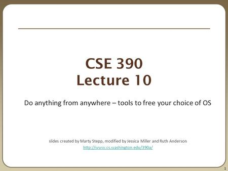 1 CSE 390 Lecture 10 Do anything from anywhere – tools to free your choice of OS slides created by Marty Stepp, modified by Jessica Miller and Ruth Anderson.