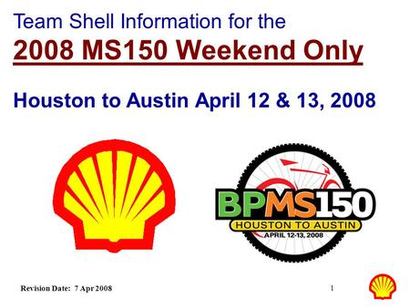 1 Team Shell Information for the 2008 MS150 Weekend Only Houston to Austin April 12 & 13, 2008 Revision Date: 7 Apr 2008.