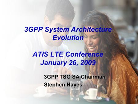 3GPP System Architecture Evolution ATIS LTE Conference January 26, 2009 3GPP TSG SA Chairman Stephen Hayes 1.