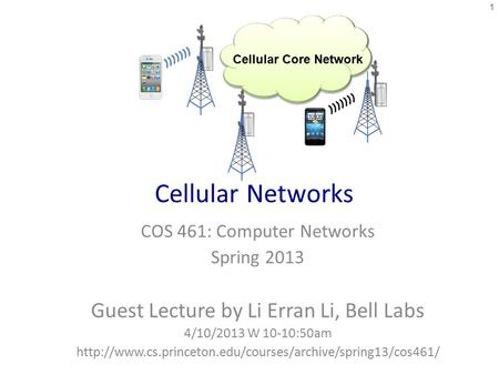 Cellular Networks COS 461: Computer Networks Spring 2013 Guest Lecture by Li Erran Li, Bell Labs 4/10/2013 W 10-10:50am
