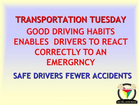 Transportation Tuesday TRANSPORTATION TUESDAY SAFE DRIVERS FEWER ACCIDENTS SAFE DRIVERS FEWER ACCIDENTS GOOD DRIVING HABITS ENABLES DRIVERS TO REACT CORRECTLY.
