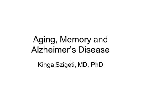 Aging, Memory and Alzheimer's Disease Kinga Szigeti, MD, PhD.