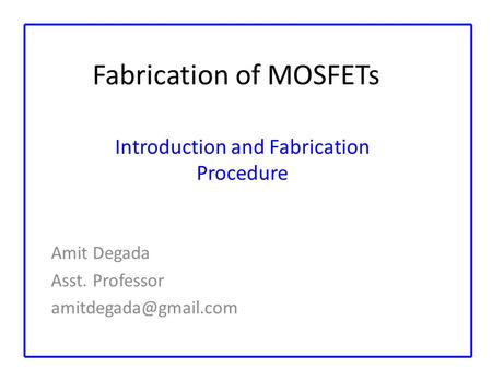 Fabrication of MOSFETs Amit Degada Asst. Professor Introduction and Fabrication Procedure.