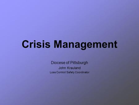 Crisis Management Diocese of Pittsburgh John Krauland Loss Control/ Safety Coordinator.