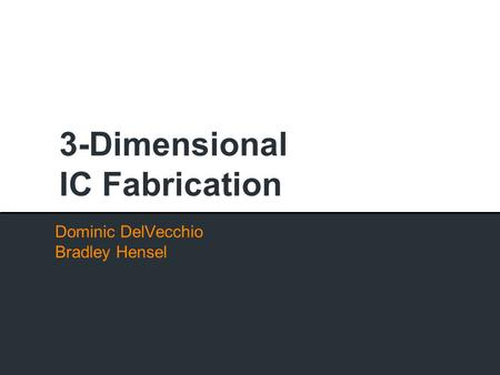 3-Dimensional IC Fabrication Dominic DelVecchio Bradley Hensel.