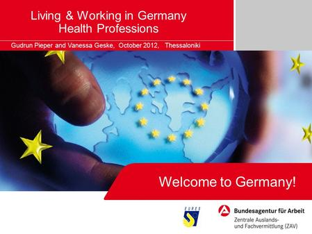 Living & Working in Germany Health Professions Gudrun Pieper and Vanessa Geske, October 2012, Thessaloniki Welcome to Germany!