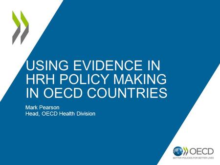 USING EVIDENCE IN HRH POLICY MAKING IN OECD COUNTRIES Mark Pearson Head, OECD Health Division.