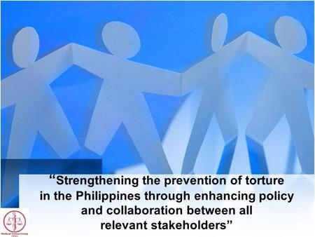 """ Strengthening the prevention of torture in the Philippines through enhancing policy and collaboration between all relevant stakeholders"""