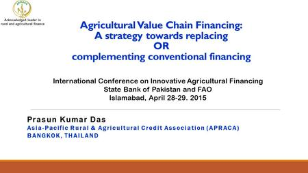 Agricultural Value Chain Financing: A strategy towards replacing OR complementing conventional financing International Conference on Innovative Agricultural.