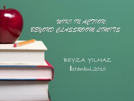 WIKI IN ACTION: BEYOND CLASSROOM LIMITS BEYZA YILMAZ İ stanbul,2010.