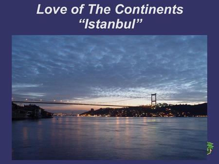"Love of The Continents ""Istanbul"". ""If the whole world was a state, Istanbul would be the capital of it."" Napoleon Bonaparte."