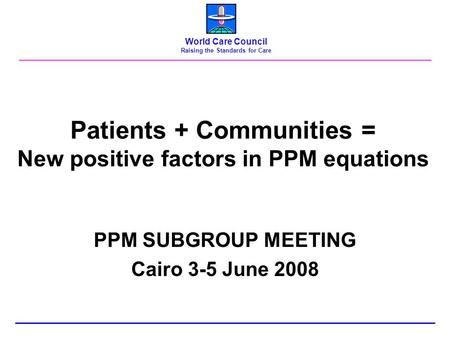 Patients + Communities = New positive factors in PPM equations PPM SUBGROUP MEETING Cairo 3-5 June 2008 World Care Council Raising the Standards for Care.