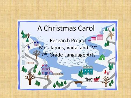"A Christmas Carol Research Project Mrs. James, Vaitai and ""V"" 7 th. Grade Language Arts."