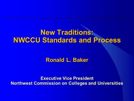 New Traditions: NWCCU Standards and Process Ronald L. Baker Executive Vice President Northwest Commission on Colleges and Universities.