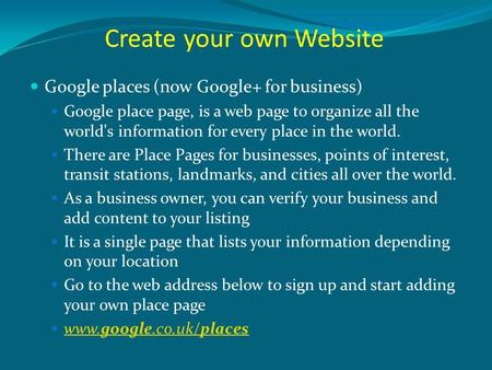 Create your own Website Google places (now Google+ for business) Google place page, is a web page to organize all the world's information for every place.