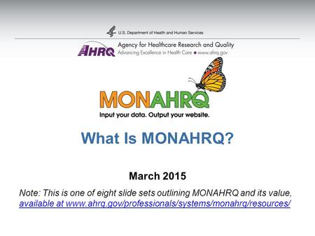 What Is MONAHRQ? March 2015 Note: This is one of eight slide sets outlining MONAHRQ and its value, available at www.ahrq.gov/professionals/systems/monahrq/resources/