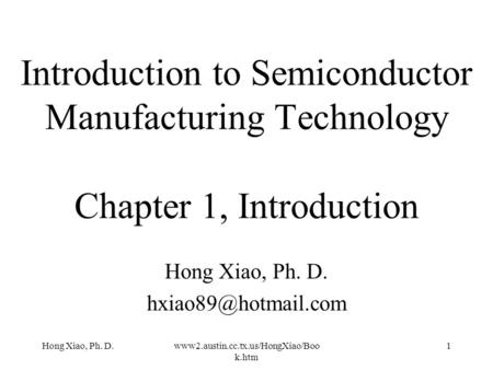 Hong Xiao, Ph. D.www2.austin.cc.tx.us/HongXiao/Boo k.htm 1 Introduction to Semiconductor Manufacturing Technology Chapter 1, Introduction Hong Xiao, Ph.
