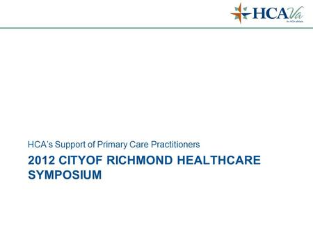 2012 CITYOF RICHMOND HEALTHCARE SYMPOSIUM HCA's Support of Primary Care Practitioners.