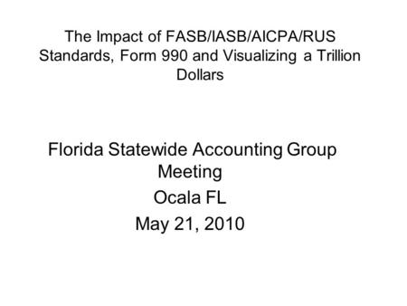 The Impact of FASB/IASB/AICPA/RUS Standards, Form 990 and Visualizing a Trillion Dollars Florida Statewide Accounting Group Meeting Ocala FL May 21, 2010.