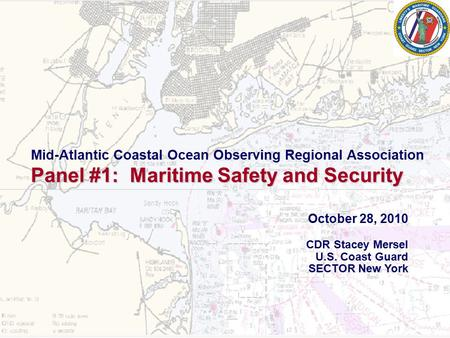 1 October 28, 2010 CDR Stacey Mersel U.S. Coast Guard SECTOR New York Mid-Atlantic Coastal Ocean Observing Regional Association Panel #1: Maritime Safety.